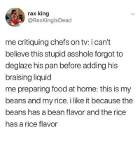 Food, Love, and Memes: rax king  @RaxKinglsDead  me critiquing chefs on tv: i can't  believe this stupid asshole forgot to  deglaze his pan before adding his  braising liquid  me preparing food at home: this is my  beans and my rice. i like it because the  beans has a bean flavor and the rice  has a rice flavor I love this Mac and cheese because the cheese is cheese and the noodles are carbs 💯🙌🏼🍝🧀(twitter - RaxKingIsDead)