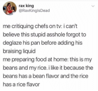 Food, Funny, and School: rax king  @RaxKinglsDead  me critiquing chefs on tv: i can't  believe this stupid asshole forgot to  deglaze his pan before adding his  braising liquid  me preparing food at home: this is my  beans and my rice. i like it because the  beans has a bean flavor and the rice  has a rice flavor Shmuck forgot to julienne his carrots - did he even go to culinary school??