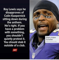 Club, Colin Kaepernick, and Protest: Ray Lewis says he  disapproves of  Colin Kaepernick  sitting down during  the anthem.  He's right. If you  have a problem  with something,  you shouldn't  quietly protest it.  You should stab it  outside of a club.  CAFE  A.M  Black Adam  Schefter  @Blac  kAdam Schetter OH NOOOOOOOOOO