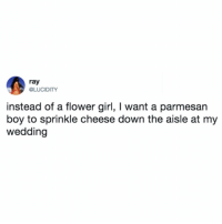 how do i arrange this to actually happen... 🧀 (@lucidity on Twitter): ray  @LUCIDITY  instead of a flower girl, I want a parmesan  boy to sprinkle cheese down the aisle at my  wedding how do i arrange this to actually happen... 🧀 (@lucidity on Twitter)