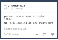 #TumblrMadeMeDoIt: ray narvaezjr  Creary  person: wanna hear a racist  joke?  i'm looking at one right now  me Source: combusken  66,712 notes #TumblrMadeMeDoIt
