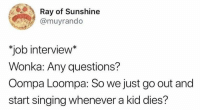 "Job Interview, Singing, and Humans of Tumblr: Ray of Sunshine  @muyrando  ""job interview  Wonka: Any questions?  Oompa Loompa: So we just go out and  start singing whenever a kid dies?"