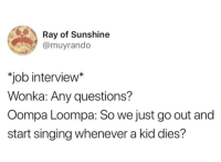job: Ray of Sunshine  @muyrando  job interview*  Wonka: Any questions?  Oompa Loompa: So we just go out and  start singing whenever a kid dies?