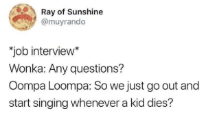 """Pizzapeopletwitter: Ray of Sunshine  @muyrando  """"job interview*  Wonka: Any questions?  Oompa Loompa: So we just go out and  start singing whenever a kid dies? Pizzapeopletwitter"""