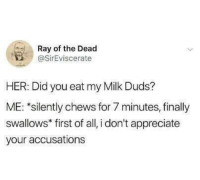 Meirl: Ray of the Dead  @SirEviscerate  HER: Did you eat my Milk Duds?  ME: *silently chews for 7 minutes, finally  swallows* first of all, i don't appreciate  your accusations Meirl