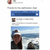 "Beautiful, Birthday, and Dad: Ray  @rayy_baybay  Thanks for the clarification, Dad  oooo Sprint LTE  8:48 AM  38%)  Q Search  Joe Pellatt with Raylin Pellatt.  7 mins .  Happy 21st Birthday to my beautiful daughter  (left) Raylin! <p>Worst dad ever via /r/memes <a href=""http://ift.tt/2uNI4Qn"">http://ift.tt/2uNI4Qn</a></p>"