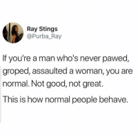 Good, Girl Memes, and Never: Ray Stings  @Purba_Ray  If you're a man who's never pawed  groped, assaulted a woman, you are  normal. Not good, not great.  This is how normal people behave. !!!!!