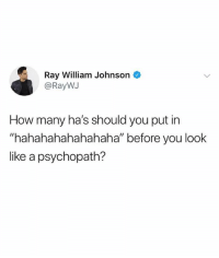 """I only ask life's important questions: Ray William Johnson  @RayWJ  How many ha's should you put in  """"hahahahahahahaha"""" before you look  ike a psychopath? I only ask life's important questions"""