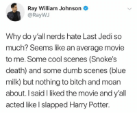 I want answers 😡: Ray William Johnson  @RayWJ  Why do y'all nerds hate Last Jedi so  much? Seems like an average movie  to me. Some cool scenes (Snoke's  death) and some dumb scenes (blue  milk) but nothing to bitch and moan  about. I said I liked the movie and y'all  acted like l slapped Harry Potter. I want answers 😡