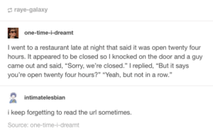 """Sorry, Yeah, and Restaurant: raye-galaxy  one-time-i-dreamt  I went to a restaurant late at night that said it was open twenty four  hours. It appeared to be closed so I knocked on the door and a guy  came out and said, """"Sorry, we're closed."""" replied, """"But it says  you're open twenty four hours?"""" """"Yeah, but not in a row.""""  intimatelesbian  i keep forgetting to read the url sometimes  Source: one-time-i-dreamt Seems possible though"""