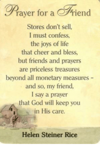 Memes, Prayer, and Joyful: rayer for a rien  Stores don't sell  I must confess,  the joys of life  that cheer and bless,  but friends and prayers  are priceless treasures  beyond all monetary measures  and so, my friend,  I say a prayer  that God will keep you  in His care.  Helen Steiner Rice