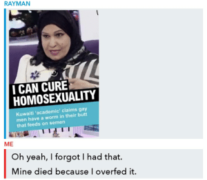 Butt, Yeah, and Homosexuality: RAYMAN  I CAN CURE  HOMOSEXUALITY  Kuwaiti 'academic' claims gay  men have a worm in their butt  that feeds on semen  ME  Oh yeah, I forgot I had that.  Mine died because l overfed it. me_irl
