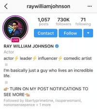 Who else remember when he was the king of YouTube?: raywilliamjohnson  1,057  730K  71  posts  followers following  Contact Follow  LIVE  RAY WILLIAM JOHNSON  Actor  actor  leader  influencer  comedic artist  I'm basically just a guy who lives an incredible  life.  TURN ON MY POST NOTIFICATIONS TO  SEE MORE  Followed by libertyprimetime, iisuperwomanii,  nononsensepence 1 more Who else remember when he was the king of YouTube?