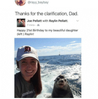 Beautiful, Birthday, and Dad: @rayy_baybay  Thanks for the clarification, Dad  Joe Pellatt with Raylin Pellatt.  7 mins  Happy 21st Birthday to my beautiful daughter  (left) Raylin! omg this is peak dad 😂😂😂 (@rayy_baybay on Twitter)