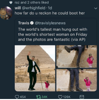 Friday, Girl Memes, and How: raz and 2 others liked  will @wrhighfield 1d  how far do u reckon he could boot her  Travis e. @travislylesnews  The world's tallest man hung out with  the world's shortest woman on Friday  and the photos are fantastic (via AP) KSSNSKSNXKWNZ SNXNEJNXKSBXKD XBEBXHSJSJNS