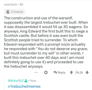 """*Heavy breathing*: razartech 8h  S 3 Awards  The construction and use of the warwolf,  supposedly the largest trebuchet ever built. When  it was disassembled it would fill up 30 wagons. So  anyways, king Edward the first built this to siege  Scottish castle. But before it was even built the  Scottish people tried to surrender. To which  Edward responded with a prompt no(in actuality  he responded with """"You do not deserve any grace,  but must surrender to my will"""" in other words, I  built this trebuchet over 40 days and I am most  definitely going to use it) and proceeded to use  the trebuchet anyways.  Reply 24.2k  WitcherSLF  Now  r/trebuchetmemes *Heavy breathing*"""