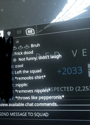 Okay then: RB  B88Bruh  Frick dood  VE  Not funny, didn't laugh  : cool  : Left the squad  +2033  : *remoobs shirt*  ::nipple:  *removes nipples S PECTED (2,252  throws like pepperonis*  view available chat commands.  SEND MESSAGE TO SQUAD Okay then