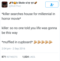 Life, House, and Movie: Rb Skele-slt  @RobThez  *killer searches house for millennial in  horror movie*  killer: so no one told you life was gonna  be this way  *muffled in cupboard*S  2:04 pm - 2 Sep 2016  871 RETWEETS1,024 LIKES