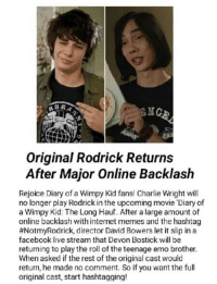 <p>Omg, is this real?!?!</p>: RBR  NG  Original Rodrick Returns  After Major Online Backlash  Rejoice Diary of a Wimpy Kid fans! Charlie Wright will  no longer play Rodrick in the upcoming movie 'Diary of  a Wimpy Kid: The Long Haul. After a large amount of  online backlash with internet mernes and the hashtag  #NotmyRodrick, director David Bowers let it slip in a  facebook live stream that Devon Bostick will be  returning to play the roll of the teenage emo brother.  When asked if the rest of the original cast would  return, he made no comment. So if you want the full  original cast, start hashtagging! <p>Omg, is this real?!?!</p>