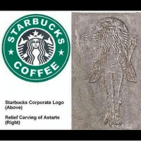 "Memes, 🤖, and Logo: RBU  OFFE  Starbucks Corporate Logo  (Above)  Relief Carving of Astarte  (Right) Astarte, also spelled Athtart or Ashtart, great goddess of the ancient Middle East and chief deity of Tyre, Sidon, and Elat, important Mediterranean seaports. Hebrew scholars now feel that the goddess Ashtoreth mentioned so often in the Bible is a deliberate conflation of the Greek name Astarte and the Hebrew word boshet, ""shame,"" indicating the Hebrews' contempt for her cult. Ashtaroth, the plural form of the goddess's name in Hebrew, became a general term denoting goddesses and paganism. King Solomon, married to foreign wives, ""followed Astarte the goddess of the Sidonians"" (1 Kings 11:5). Later the cult places to Ashtoreth were destroyed by Josiah. Astarte-Ashtoreth is the Queen of Heaven to whom the Canaanites burned offerings and poured libations (Jeremiah 44). Astarte, goddess of war and sexual love, shared so many qualities with her sister, Anath, that they may originally have been seen as a single deity. Their names together are the basis for the Aramaic goddess Atargatis. Astarte was worshiped in Egypt and Ugarit and among the Hittites, as well as in Canaan. Her Akkadian counterpart was Ishtar. Later she became assimilated with the Egyptian deities Isis and Hathor (a goddess of the sky and of women), and in the Greco-Roman world with Aphrodite, Artemis, and Juno. Anonymous Army_anons MissArmy_anons BoycottIsrael"