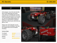 Devil, Drive, and Game: RC Bandito  $1,590,000  BUY  All the danger, none of the risk: this little  devil is fully weaponized, and what's  more, when you inevitably drive over the  proximity mine you just laid the only thing  that'll be reduced to ashes is your pride. If  you want the indescribable pleasure of  seeing your enemies flee in hysterical  panic from a whiny toy car, this is the only  game in town.  Please note: The RC Bandito must be  stored in an Arena Workshop. It can also  be modified there at the RC Bandito  Workshop  EHSBURY  BAN  Vehicle Stats  เจ  BANDITO  Top Speed  Acceleration  Braking  Traction  SHREWSBURY