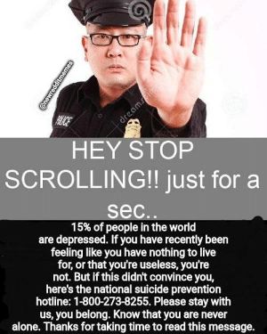 !!!!!!!!!!!!!!!!!!!!!!!!!!!!!!!: RCE  dreamsime  HEY STOP  SCROLLING!! just for a  sec..  15% of people in the world  are depressed. If you have recently been  feeling like you have nothing to live  for, or that you're useless, you're  not. But if this didn't convince you,  here's the national suicide prevention  hotline: 1-800-273-8255. Please stay with  us, you belong. Know that you are never  alone. Thanks for taking time to read this message.  @newredditmemes !!!!!!!!!!!!!!!!!!!!!!!!!!!!!!!