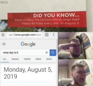 Happy birthday curiosity rover! via /r/wholesomememes https://ift.tt/2KxuwyD: RCH  DID YOU KNOW...  Alone on Mars, the Curiosity Rover sings itself  Happy Birthday every year on August 5  tps://www.google.com/sea  Google  what day is it  IMAGES  VIDEOS  NEWS  MAPS  ALL  Monday, August 5,  2019 Happy birthday curiosity rover! via /r/wholesomememes https://ift.tt/2KxuwyD