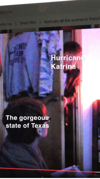 Hurrican: rch  Drive  basically all the  scenes in frandci  vith me  Short film  Hurrican  Katrin  The gorgeous  state of Texas  0