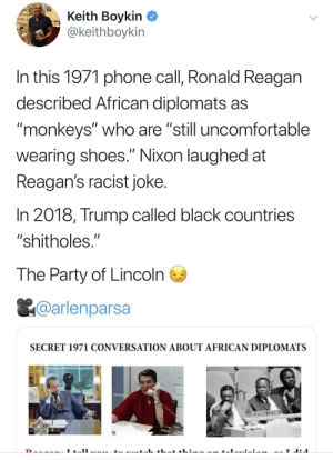"Dank, Memes, and Party: RCHE  ACAN  IERICA  UDIES  Keith Boykin  @keithboykin  In this 1971 phone call, Ronald Reagan  described African diplomats as  ""monkeys"" who are ""still uncomfortable  II  wearing shoes."" Nixon laughed at  Reagan's racist joke.  In 2018, Trump called black countries  ""shitholes.""  The Party of Lincoln  @arlenparsa  SECRET 1971 CONVERSATION ABOUT AFRICAN DIPLOMATS  SERRAREONE  L A reminder to the people who think Trump is just an outlier by kumadean MORE MEMES"