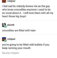 Candy, Frozen, and Love: rcktpwr  i feel sad bc nobody knows me as the guy  who loves crocodiles anymore i used to be  so vocal about it. i still love them with all my  heart those big boys!  pluottt  crocodiles are filled with hate  rcktpwr  you're going to be filled with bullets if you  keep running your mouth  Source: rcktpwr I'm currently craving frozen yogurt with an irresponsible amount of gummy candy on it - Max textpost textposts
