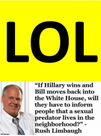 "Memes, White House, and Information: RCSteven  ""If Hillary wins and  Bill moves back into  the White House, will  they have to inform  people that a sexual  predator lives in the  neighborhood?""  Rush Limbaugh Great question lolll -L"