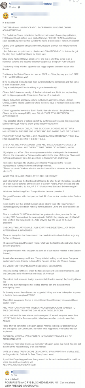 I apologize in advance, I am not responsible for any migraines, seizures or aneurisms caused by reading this drivel from a MAGA group on FB. (His account keeps getting suspended, any wonder why?): Rd  hateful  35 mins  Mi  17 hrs  In a nutshell!!  THE TREASONOUS DEMOCRATIC LEADERSHIP DURING THE OBAMA  ADMINISTRATION!  The Godfather Obama established the Democratic cabal of corrupting politicians,  FBI,CIAS AOG and staffers were paid off lackeys.PERIOD! READ books,Clinton  cash, secret Empire by author Sweitzer Ito name a few books of honest Americans!  Obama chief operations officer and communications director. was Hillary crooked  Clinton  Joe Biden was his point man.in Ukraine and China! NGO didn't do it alone he got  the okay from Godfather Obama for damn sure!  folks! China hacked Hillary's email server and that is why they joined in on a  blackmail scheme and became extremely aggressive along with Putin's Russia!  That is why Hillary with her big smile was happy to press the reset button with  Russia!  That is why Joe Biden Obama Inc. was so SOFT on China,they say you don't BITE  THEI HAND that feeds you!  BHO Inc.allowed. China to steal, from our manufacturing companies and that some  of them located in China  They actually helped China's military to grow tremendously!  Obama fed China economically off the back of Americans. BHO, just kept smiling  with his big ass grin while China ripped America off in trade etc.  Obama did nothing absolutely nothing to Russia's aggressive moves Ukraine,  Crimea, and the Middle East Syria where they now have to nuclear sub bases on the  Atlantic coast!  China's aggressive moves.the South Pacific Sakhalin islands. Simply because  Obama Inc.( the swamp RATS) were BOUGHT OFF BY OUR FOREIGN  ADVERSARIES!  They accepted billions of dollars paid off by our foreign adversaries. the money was  laundered through Hillary's phony global initiative foundation!  Starting with URANIUM ONE, PUTIN'S BLACKMAIL SCHEME, HE SET UP A  MOUSETRAP I
