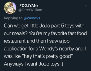 "I really want to play with Naramcia and Mistu while I eat hanburgen: rDOJYANJ  @OtterWilliam  Replying to @Wendys  Can we get little JoJo part 5 toys with  our meals? You're my favorite fast food  restaurant and then I saw a job  application for a Wendy's nearby and I  was like ""hey that's pretty good""  Anyways I want JoJo toys:) I really want to play with Naramcia and Mistu while I eat hanburgen"