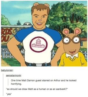 "Matt Damonomg-humor.tumblr.com: RDS  babylonian:  aerostarmonk:  One time Matt Damon guest starred on Arthur and he looked  horrifying.  ""so should we draw Matt as a human or as an aardvark?""  ""yes"" Matt Damonomg-humor.tumblr.com"