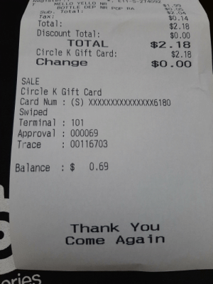 Just went out and bought a pop. Nice: Re  -274092  MELLO YELLO NR  BOTTLE DEP NR POP RA  $1.99  $0.05  $2.04  Sub. Total:  Tax:  $0.14  Total:  Discount Total:  $2.18  $0.00  $2.18  $2.18  $0.00  TOTAL  Circle K Gift Card:  Change  SALE  Circle K Gift Card  Card Num : (S) XXXXXXXXXXXXXXX6180  Swiped  Terminal : 101  Approval : 000069  Trace : 00116703  Balance : $ 0.69  Thank You  Come Again  ories Just went out and bought a pop. Nice