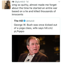 Memes, The Hills, and 🤖: re  aglumkid 1d  omg so quirky, almost made me forget  about the time he started an entire war  based on a lie and killed thousands of  innocents  The Hill  (athehill  George W. Bush was once kicked out  of a yoga class, wife says hill.cm/  pLPqapo