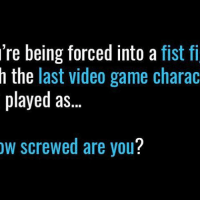 re being forced into a  fist fi  h the last video game charac  played as  ow screwed are you? 👊