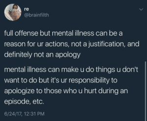 Definitely, Tumblr, and Control: re  @brainfilth  full offense but mental illness can be a  reason for ur actions, not a justification, and  definitely not an apology   mental illness can make u do things u don't  want to do but it's ur responsibility to  apologize to those who u hurt during an  episode, etc.  6/24/17, 12:31 PM lynoth715:You cannot help how you are feeling, but you are always responsible for your behavior. Even if you can't control it at the time, the consequences are yours to deal with, and it's on you to figure out how to do better.