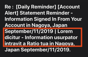 Lazy, Email, and Information: Re: [Daily Reminder] [Account  Alert] Statement Reminder -  Information Signed In From Your  Account in Nagoya, Japan  September/11/2019 | Lorem  dicitur - Information usurpator  intravit a Ratio tua in Nagoya,  Japan September/11/2019. Received a phishing email, someone was too lazy to change the default text