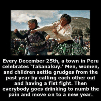 srsfunny:  We Need This In More Cities: re  Every December 25th, a town in Peru  celebrates 'Takanakuy. Men, women,  and children settle grudges from the  past year by calling each other out  and having a fist fight. Then  everybody goes drinking to numb the  pain and move on to a new year. srsfunny:  We Need This In More Cities