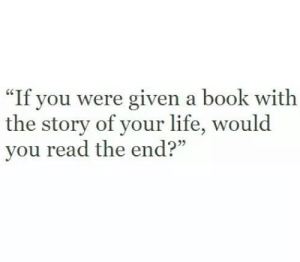 "Life, Book, and You: re given a book with  40  ""If you we  the story of your life, would  you read the end?"""