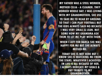 Lionel Messi 🙏 🔺FREE FOOTBALL APP ➡️ LINK IN OUR BIO!!!: RE  MY FATHER WAS A STEEL WORKER,  MOTHER CELIA A CLEANER. THEY  WORKED WHOLE DAY I WAS LIVING  WITH MY GRANDMOTHER, SHE USE  TO TAKE ME TO NEAR BY GROUND.  SO THAT I CAN PLAY FOOTBALL BUT  THE KIDS ALWAYS SAID NO BECAUSE  I WAS VERY SMALL & LEAN. BUT  SOME HOW MY GRANDMA ASK  THEM TO LET ME PLAY WITH THEM  WHEN I LEFT FOR BARCA SHE WAS  HAPPY FOR ME BUT SHE ALWAYS  MISSED ME.  TODAY SHE IS NOT HERE BUT I  KNOW SHE IS WATCHING ME FROM  THE STARS. WHATEVERIACHIEVED  IN LIFE IS ALL BECAUSE 0F HER.  I ALWAYS DEDICATE MY GOALS &  PAY TRIBUTE TO MY  GRANDMOTHER. Lionel Messi 🙏 🔺FREE FOOTBALL APP ➡️ LINK IN OUR BIO!!!
