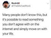 Internet, Life, and The Internet: re Rock  @TheMichaelRock  Many people don't know this, but  it's possible to read something  you don't agree with on the  internet and simply move on with  your life. If don't agree with it then move on