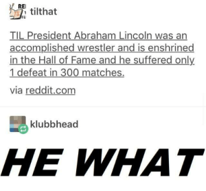He died to spare us from his wrath: RE.  T tilthat  ILI  TIL President Abraham Lincoln was an  accomplished wrestler and is enshrined  in the Hall of Fame and he suffered only  1 defeat in 300 matches.  via reddit.com  klubbhead  HE WHAT He died to spare us from his wrath