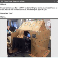"""Memes, New Year's, and Regret: RE: Taking Xmas Decorations Down  Hi Carol,  I regret to inform you that I will NOT be dismantling my festive gingerbread house as  it took me over two weeks to construct. Please enquire again in April.  Happy New Year  Sharon. <p>Hi Carol via /r/memes <a href=""""http://ift.tt/2B7V9HZ"""">http://ift.tt/2B7V9HZ</a></p>"""