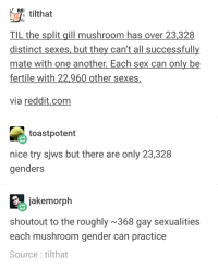 Reddit, Sex, and Nice: RE tilthat  ILI  TIL the split gill mushroom has over 23,328  distinct sexes, but they can't all successfull  mate with one another. Each sex can only be  fertile with 22,960 other sexes  via reddit.com  toastpotent  nice try sjws but there are only 23,328  genders  jakemorph  shoutout to the roughly 368 gay sexualities  each mushroom gender can practice  Source:tilthat Mushrooms are the new Enby Icons