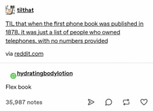 21+ Tumblr Posts That Funnier Than Your Face – Hey Dump: RE  tilthat  TIL that when the first phone book was published in  1878, it was just a list of people who owned  telephones, with no numbers provided  via reddit.com  hydratingbodylotion  Flex book  35,987 notes 21+ Tumblr Posts That Funnier Than Your Face – Hey Dump