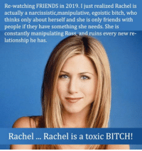 So I guess You gain a new perspective after you turn 35.: Re-watching FRIENDS in 2019. I just realized Rachel is  actually a narcissistic,manipulative, egoistic bitch, who  thinks only about herself and she is only friends with  people if they have something she needs. She is  constantly manipulating Ross and ruins every new re  lationship he has.  Rachel  Rachel is a toxic BITCH! So I guess You gain a new perspective after you turn 35.