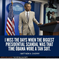 Obama, Party, and Twitter: ***RE WHITE HOU  I MISS THE DAYS WHEN THE BIGGEST  PRESIDENTIAL SCANDAL WAS THAT  TIME OBAMA WORE ATAN SUIT  MATTHEW A. CHERRY  bit.ly/stopthegop  AMERICANS AGAINST  THE REPUBLICAN PARTY Remember when we had a REAL president who actually did his job instead of golfing every weekend and throwing temper tantrums on Twitter?   Like Americans Against The Republican Party to show where you stand!