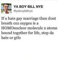 ALMOST 50K: re YA BOY BILL NYE  @yaboybillnye  If u hate gay marriage then dont  breath cuz oxygen is a  HOMOnucleor molecule 2 atoms  bound together for life, stop da  hate or gtfo ALMOST 50K